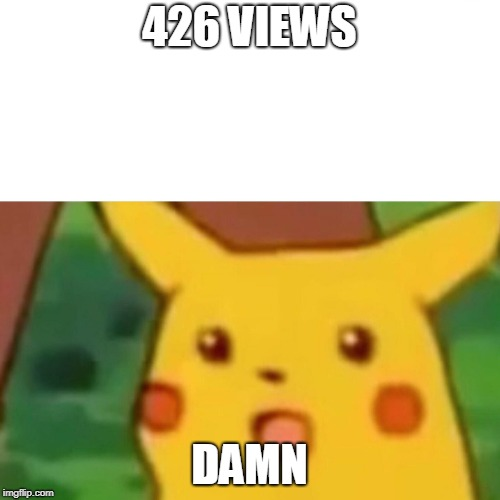 Surprised Pikachu Meme | 426 VIEWS DAMN | image tagged in memes,surprised pikachu | made w/ Imgflip meme maker