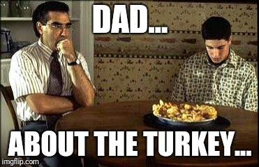 American Pie | DAD... ABOUT THE TURKEY... | image tagged in american pie | made w/ Imgflip meme maker