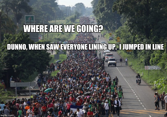Migrant Caravan Problems  | WHERE ARE WE GOING? DUNNO, WHEN SAW EVERYONE LINING UP.  I JUMPED IN LINE | image tagged in migrant caravan,invasion,illegals,secure the border,build a wall | made w/ Imgflip meme maker