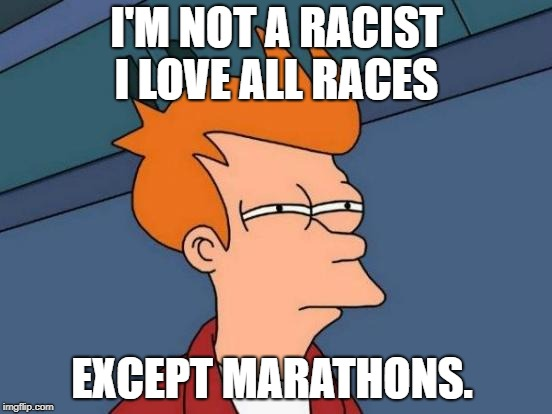 a profound statement  | I'M NOT A RACIST I LOVE ALL RACES EXCEPT MARATHONS. | image tagged in memes,futurama fry | made w/ Imgflip meme maker