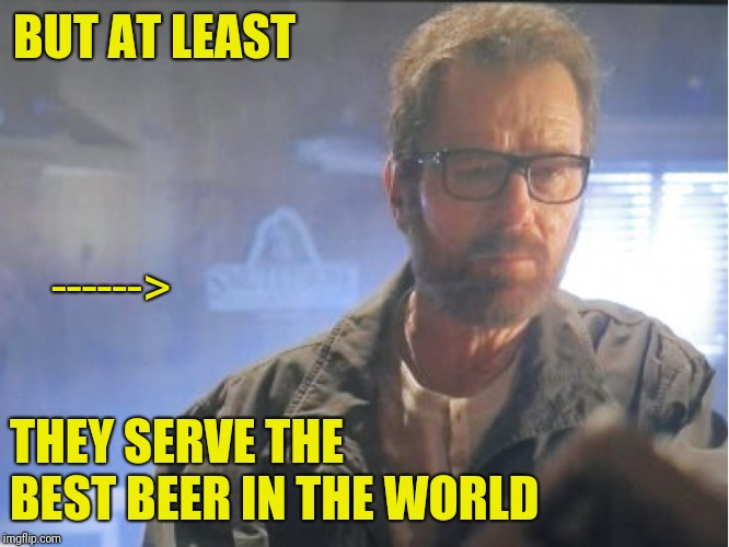 BUT AT LEAST THEY SERVE THE BEST BEER IN THE WORLD ------> | made w/ Imgflip meme maker