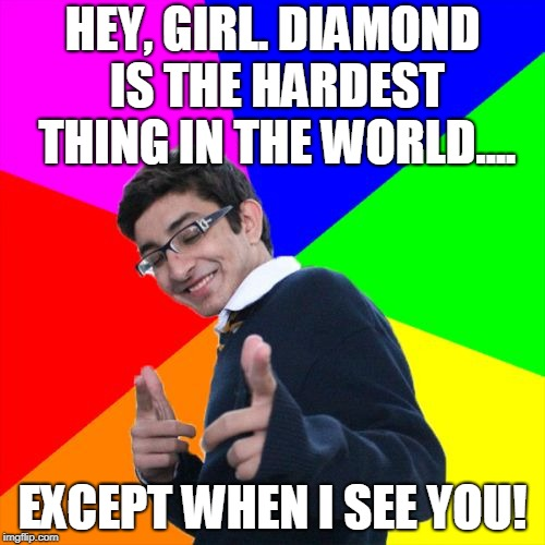 This fella gets ALL the fly honeys. | HEY, GIRL. DIAMOND IS THE HARDEST THING IN THE WORLD.... EXCEPT WHEN I SEE YOU! | image tagged in memes,subtle pickup liner | made w/ Imgflip meme maker