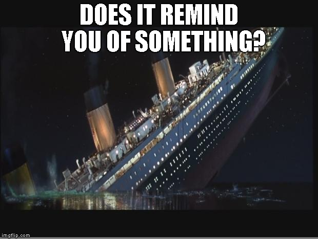 DOES IT REMIND  YOU OF SOMETHING? | image tagged in titanic sinking | made w/ Imgflip meme maker