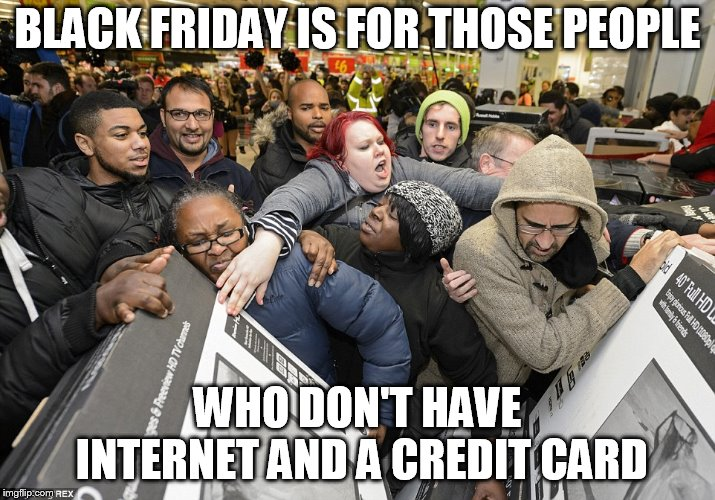 Black Friday Matters | BLACK FRIDAY IS FOR THOSE PEOPLE WHO DON'T HAVE INTERNET AND A CREDIT CARD | image tagged in black friday matters | made w/ Imgflip meme maker