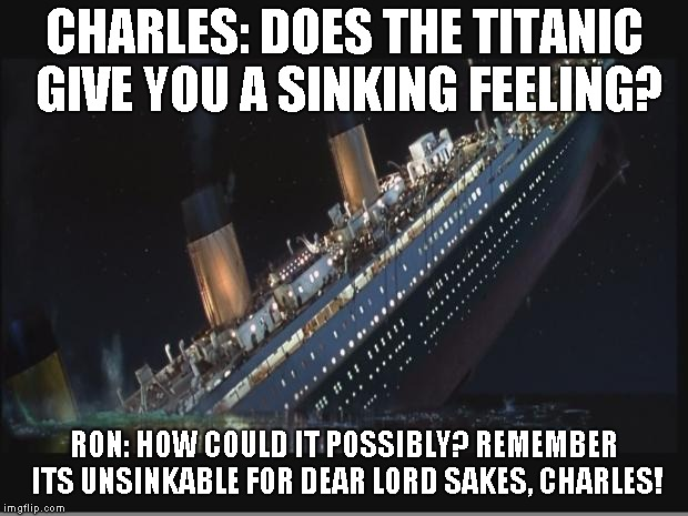 Titanic Sinking | CHARLES: DOES THE TITANIC GIVE YOU A SINKING FEELING? RON: HOW COULD IT POSSIBLY? REMEMBER ITS UNSINKABLE FOR DEAR LORD SAKES, CHARLES! | image tagged in titanic sinking | made w/ Imgflip meme maker