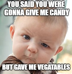 Skeptical Baby | YOU SAID YOU WERE GONNA GIVE ME CANDY BUT GAVE ME VEGATABLES | image tagged in memes,skeptical baby | made w/ Imgflip meme maker