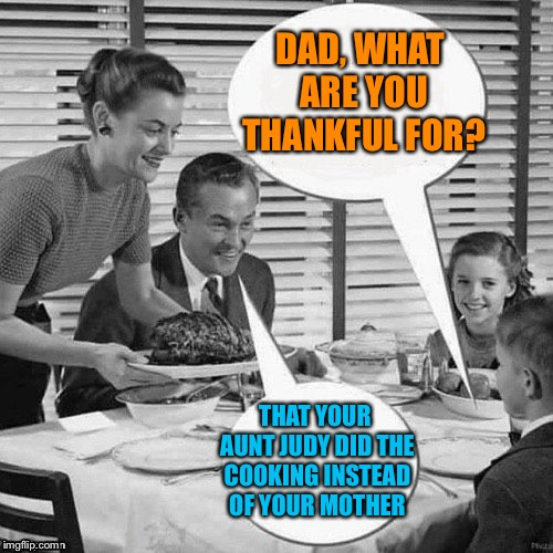 Someone's sleeping on the couch | DAD, WHAT ARE YOU THANKFUL FOR? THAT YOUR AUNT JUDY DID THE COOKING INSTEAD OF YOUR MOTHER | image tagged in memes,thanksgiving,family dinner,funny | made w/ Imgflip meme maker
