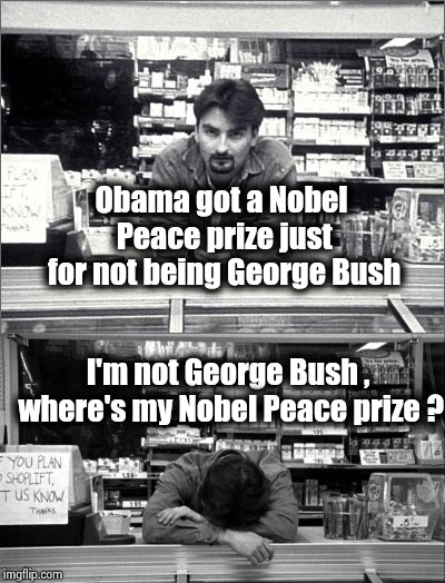 An old joke , but Never-Trumpers keep bringing him up | Obama got a Nobel Peace prize just for not being George Bush I'm not George Bush , where's my Nobel Peace prize ? | image tagged in clerks,give peace a chance,award,this is where i'd put my trophy if i had one,nobel prize | made w/ Imgflip meme maker