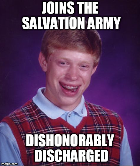 CrazyOtto got me thinking | JOINS THE SALVATION ARMY DISHONORABLY DISCHARGED | image tagged in memes,bad luck brian,donations | made w/ Imgflip meme maker