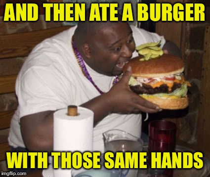 Fat guy eating burger | AND THEN ATE A BURGER WITH THOSE SAME HANDS | image tagged in fat guy eating burger | made w/ Imgflip meme maker