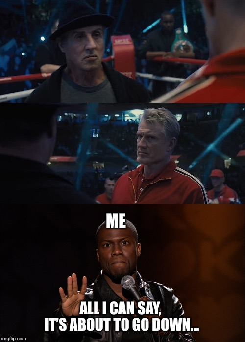 It's about to go down in Creed 2 | ME ALL I CAN SAY, IT'S ABOUT TO GO DOWN... | image tagged in rocky balboa,ivan drago,creed 2,rocky iv,its about to go down | made w/ Imgflip meme maker