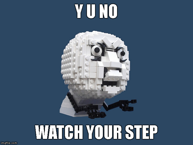 Serves You Right ! | Y U NO WATCH YOUR STEP | image tagged in y u no lego large,memes,y u no,y u november,lego | made w/ Imgflip meme maker