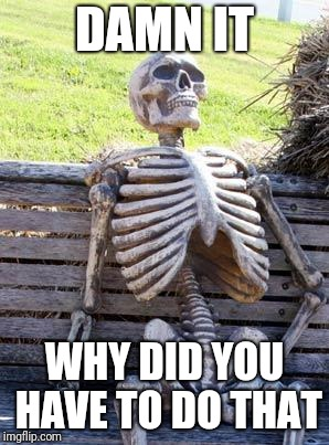 Waiting Skeleton Meme | DAMN IT WHY DID YOU HAVE TO DO THAT | image tagged in memes,waiting skeleton | made w/ Imgflip meme maker