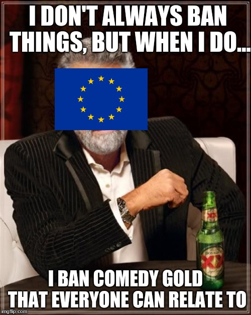 European Memes, an oxymoron. | I DON'T ALWAYS BAN THINGS, BUT WHEN I DO... I BAN COMEDY GOLD THAT EVERYONE CAN RELATE TO | image tagged in memes,the most interesting man in the world,funny memes,european union,europe | made w/ Imgflip meme maker