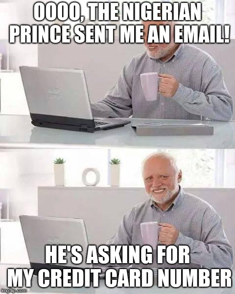 Everybody has those days | OOOO, THE NIGERIAN PRINCE SENT ME AN EMAIL! HE'S ASKING FOR MY CREDIT CARD NUMBER | image tagged in memes,hide the pain harold,nigeria,nigerian prince,funny memes,email scandal | made w/ Imgflip meme maker