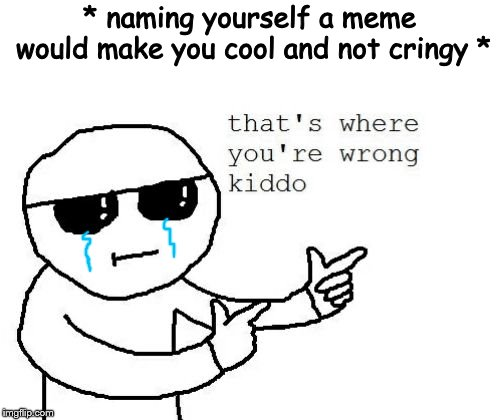 * naming yourself a meme would make you cool and not cringy * | image tagged in that's where you're wrong kiddo | made w/ Imgflip meme maker