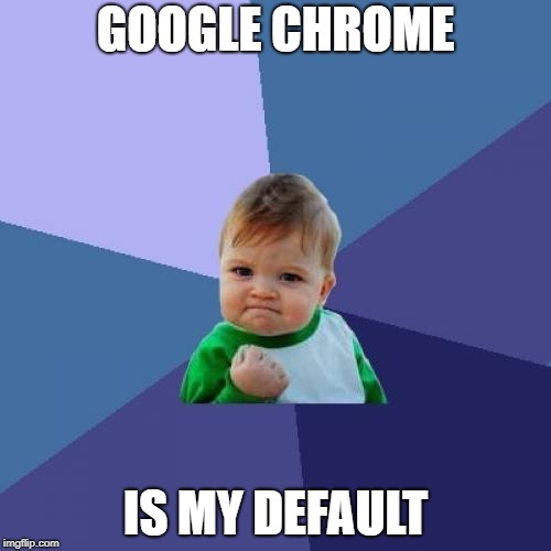 Defaults | GOOGLE CHROME IS MY DEFAULT | image tagged in memes,success kid,google chrome,microsoft edge | made w/ Imgflip meme maker