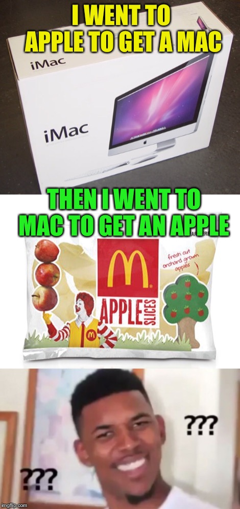 I WENT TO APPLE TO GET A MAC THEN I WENT TO MAC TO GET AN APPLE | image tagged in company names,confused | made w/ Imgflip meme maker
