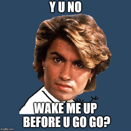 another entry for Y U NOvember event |  Y U NO; WAKE ME UP BEFORE U GO GO? | image tagged in y u no,wham,george michael | made w/ Imgflip meme maker