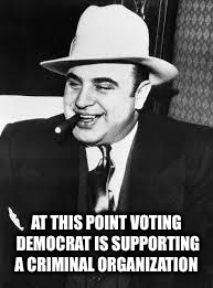 Seriously, is anybody in the DNC clean any more? | AT THIS POINT VOTING DEMOCRAT IS SUPPORTING A CRIMINAL ORGANIZATION | image tagged in al capone,democrats,criminals,conspiracy,mafia | made w/ Imgflip meme maker