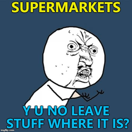 Just decide where to put it and leave it there... | SUPERMARKETS Y U NO LEAVE STUFF WHERE IT IS? | image tagged in memes,y u no,supermarket,shopping,y u november | made w/ Imgflip meme maker