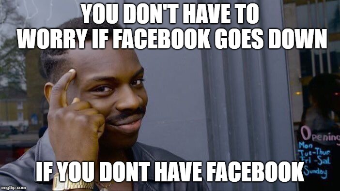 Roll Safe Think About It Meme | YOU DON'T HAVE TO WORRY IF FACEBOOK GOES DOWN IF YOU DONT HAVE FACEBOOK | image tagged in memes,roll safe think about it | made w/ Imgflip meme maker