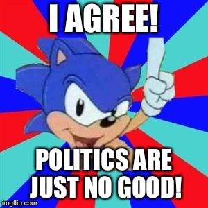 Sonic sez | I AGREE! POLITICS ARE JUST NO GOOD! | image tagged in sonic sez | made w/ Imgflip meme maker