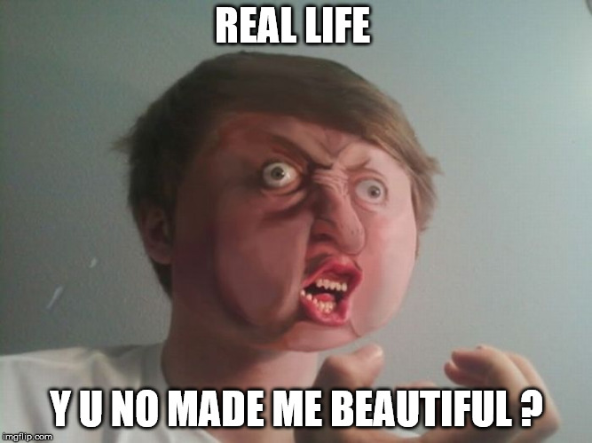 Real life y u no made me beautiful | REAL LIFE Y U NO MADE ME BEAUTIFUL ? | image tagged in y u no,real life,beautiful,beauty,memes in real life,november | made w/ Imgflip meme maker