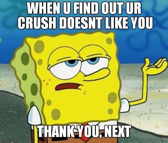 Tough Guy Sponge Bob | WHEN U FIND OUT UR CRUSH DOESNT LIKE YOU THANK YOU, NEXT | image tagged in tough guy sponge bob | made w/ Imgflip meme maker