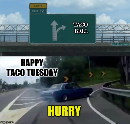 happy taco tuesday | HAPPY TACO TUESDAY TACO BELL HURRY | image tagged in memes,left exit 12 off ramp,happy taco tuesaday,taco bell,taco tuesday,funny meme | made w/ Imgflip meme maker