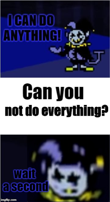 You Can Do Everything You Say? | not do everything? wait a second | image tagged in i can do anything,jevil,deltarune,undertale | made w/ Imgflip meme maker