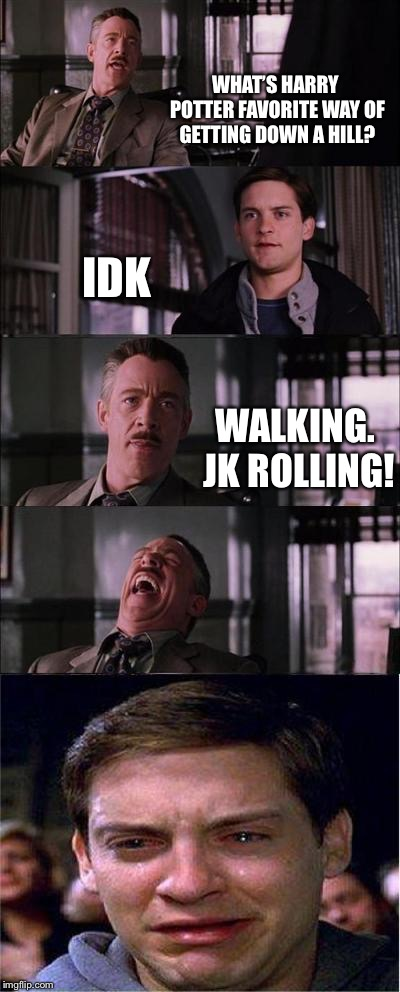 Peter Parker Cry | WHAT'S HARRY POTTER FAVORITE WAY OF GETTING DOWN A HILL? IDK WALKING. JK ROLLING! | image tagged in memes,peter parker cry | made w/ Imgflip meme maker