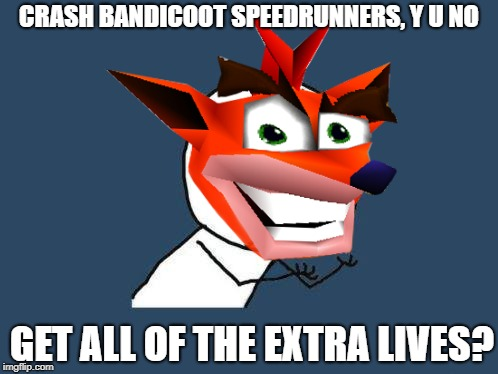 I mean, if you watch one of the clips they ALWAYS LEAVE THE LIVES BEHIND!!! part of y u NOvember, a socrates and punman21 event |  CRASH BANDICOOT SPEEDRUNNERS, Y U NO; GET ALL OF THE EXTRA LIVES? | image tagged in y u november,crash bandicoot,y u no,funny | made w/ Imgflip meme maker