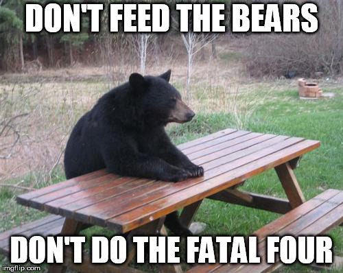 Bad Luck Bear | DON'T FEED THE BEARS DON'T DO THE FATAL FOUR | image tagged in memes,bad luck bear | made w/ Imgflip meme maker