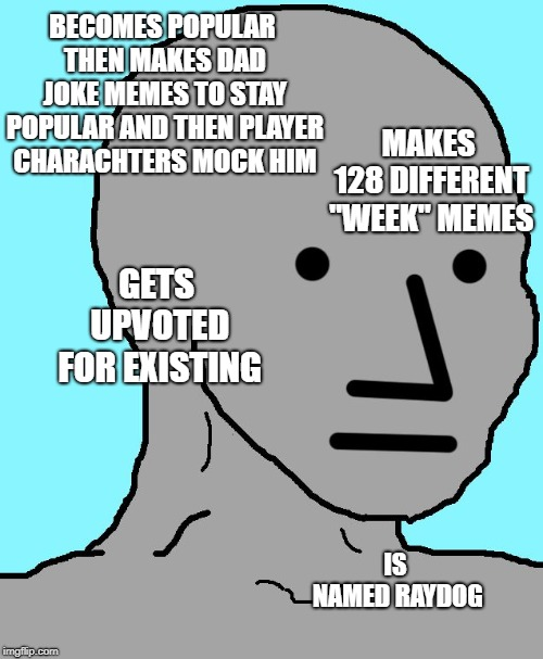"Dang, Ray if you see this i'm really sorry, I don't think of you in that way (just a dumb idea lol) |  BECOMES POPULAR THEN MAKES DAD JOKE MEMES TO STAY POPULAR AND THEN PLAYER CHARACHTERS MOCK HIM; MAKES 128 DIFFERENT ""WEEK"" MEMES; GETS UPVOTED FOR EXISTING; IS NAMED RAYDOG 