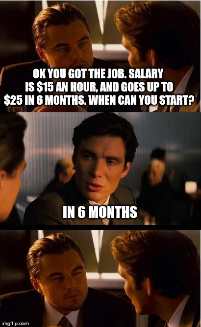 Inception Meme | OK YOU GOT THE JOB. SALARY IS $15 AN HOUR, AND GOES UP TO $25 IN 6 MONTHS. WHEN CAN YOU START? IN 6 MONTHS | image tagged in memes,inception | made w/ Imgflip meme maker