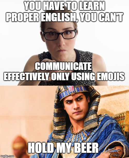 Hold my beer | YOU HAVE TO LEARN PROPER ENGLISH, YOU CAN'T COMMUNICATE EFFECTIVELY ONLY USING EMOJIS HOLD MY BEER | image tagged in emoji,hold my beer,grammar | made w/ Imgflip meme maker