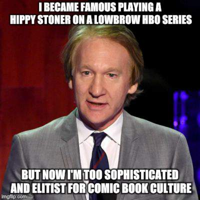 Money Changes Everything |  I BECAME FAMOUS PLAYING A HIPPY STONER ON A LOWBROW HBO SERIES; BUT NOW I'M TOO SOPHISTICATED AND ELITIST FOR COMIC BOOK CULTURE | image tagged in bill maher,elitist,insults,crazy hippy | made w/ Imgflip meme maker