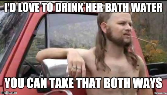 almost politically correct redneck | I'D LOVE TO DRINK HER BATH WATER YOU CAN TAKE THAT BOTH WAYS | image tagged in almost politically correct redneck | made w/ Imgflip meme maker