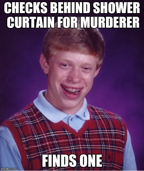 Bad Luck Brian Meme | CHECKS BEHIND SHOWER CURTAIN FOR MURDERER FINDS ONE | image tagged in memes,bad luck brian | made w/ Imgflip meme maker