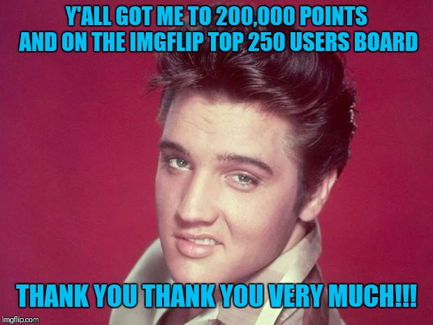 THANK YOU ALL!!! | Y'ALL GOT ME TO 200,000 POINTS AND ON THE IMGFLIP TOP 250 USERS BOARD THANK YOU THANK YOU VERY MUCH!!! | image tagged in thank you,memes,top 250,44colt,200000 points,elvis presley | made w/ Imgflip meme maker