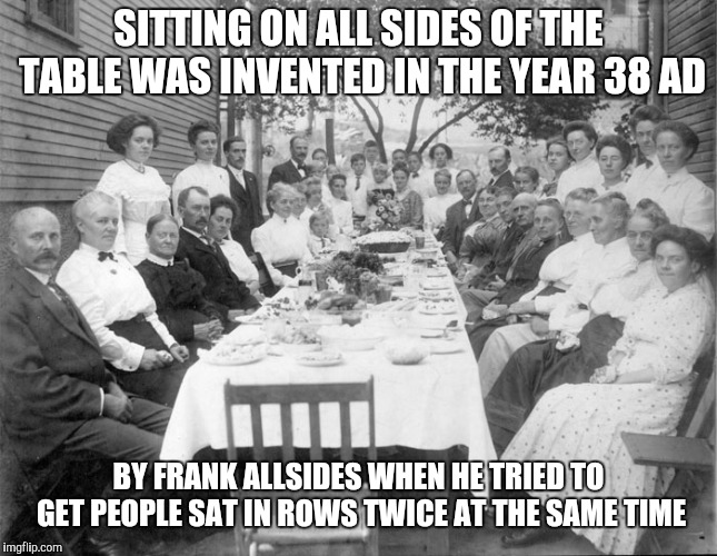 SITTING ON ALL SIDES OF THE TABLE WAS INVENTED IN THE YEAR 38 AD BY FRANK ALLSIDES WHEN HE TRIED TO GET PEOPLE SAT IN ROWS TWICE AT THE SAME | image tagged in twice at the same time,invented,table | made w/ Imgflip meme maker