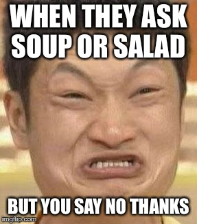 mad asian | WHEN THEY ASK SOUP OR SALAD BUT YOU SAY NO THANKS | image tagged in mad asian | made w/ Imgflip meme maker