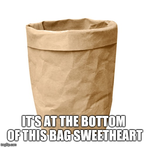 IT'S AT THE BOTTOM OF THIS BAG SWEETHEART | made w/ Imgflip meme maker