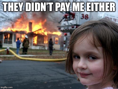 Disaster Girl Meme | THEY DIDN'T PAY ME EITHER | image tagged in memes,disaster girl | made w/ Imgflip meme maker