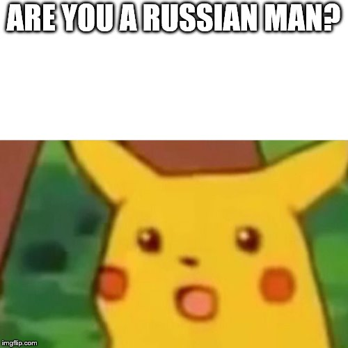 Surprised Pikachu Meme | ARE YOU A RUSSIAN MAN? | image tagged in memes,surprised pikachu | made w/ Imgflip meme maker