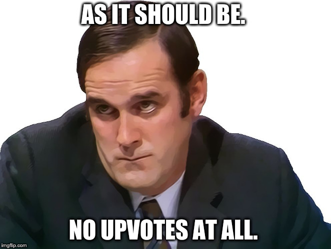 John Cleese | AS IT SHOULD BE. NO UPVOTES AT ALL. | image tagged in john cleese | made w/ Imgflip meme maker