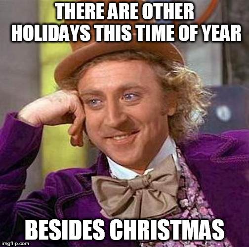 I got some news for you | THERE ARE OTHER HOLIDAYS THIS TIME OF YEAR BESIDES CHRISTMAS | image tagged in memes,creepy condescending wonka,happy holidays,merry christmas,holiday,holidays | made w/ Imgflip meme maker