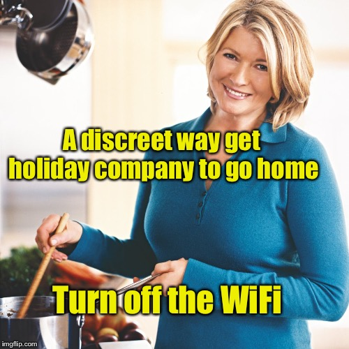 Modern life hack #2 | A discreet way get holiday company to go home Turn off the WiFi | image tagged in martha stewart problems,memes,life hack | made w/ Imgflip meme maker