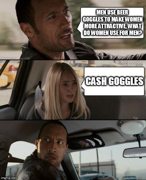 The Rock Driving Meme | MEN USE BEER GOGGLES TO MAKE WOMEN MORE ATTRACTIVE, WHAT DO WOMEN USE FOR MEN? CASH GOGGLES | image tagged in memes,the rock driving | made w/ Imgflip meme maker